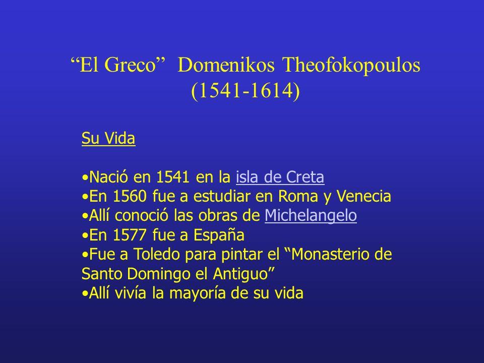 El Greco Domenikos Theofokopoulos (1541-1614) Su Vida Nació en 1541 en la isla de Cretaisla de Creta En 1560 fue a estudiar en Roma y Venecia Allí conoció las obras de MichelangeloMichelangelo En 1577 fue a España Fue a Toledo para pintar el Monasterio de Santo Domingo el Antiguo Allí vivía la mayoría de su vida