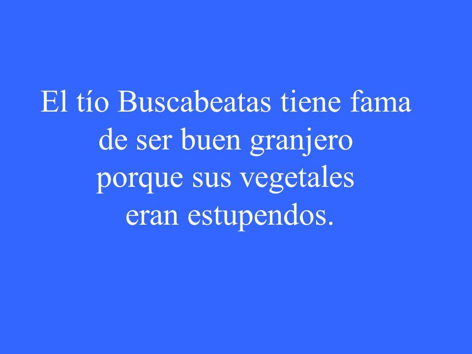 El tío Buscabeatas tiene fama de ser buen granjero porque sus vegetales eran estupendos.