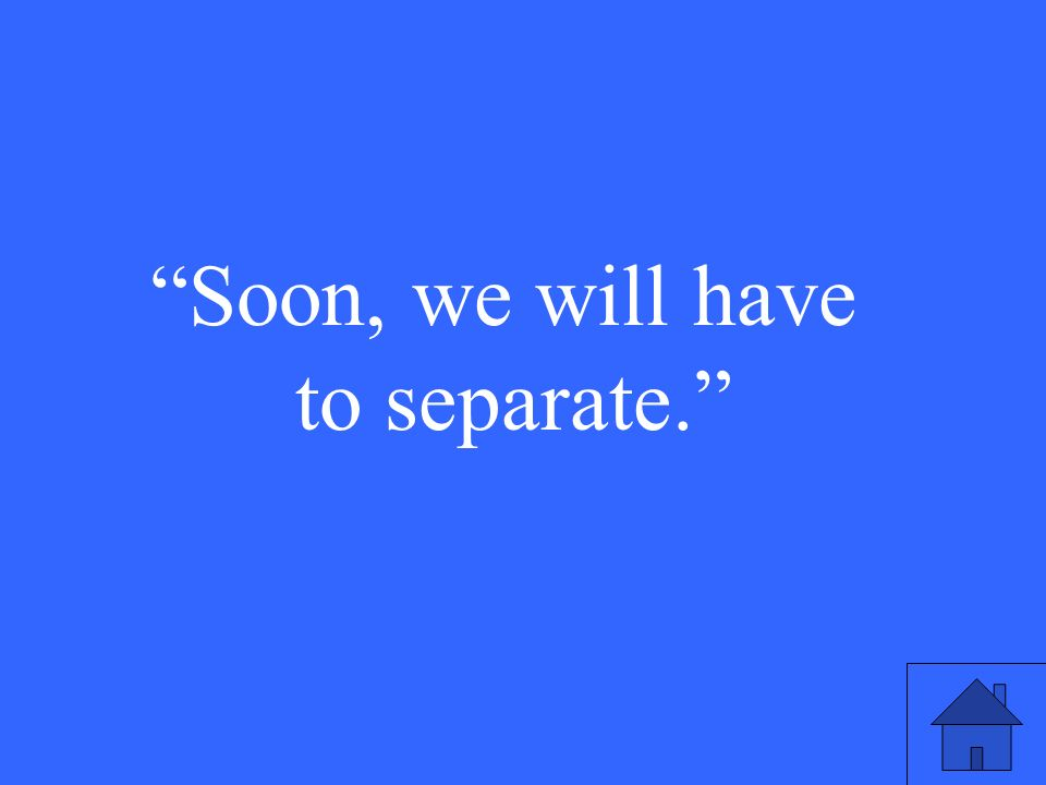 Soon, we will have to separate.