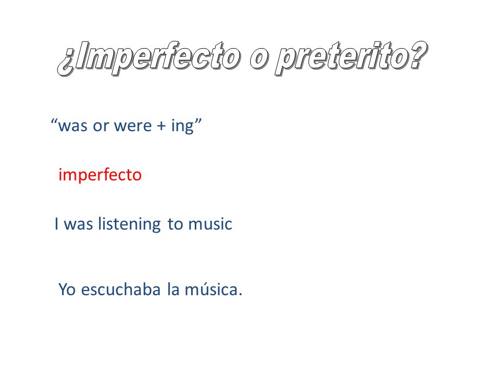 was or were + ing I was listening to music Yo escuchaba la música. imperfecto