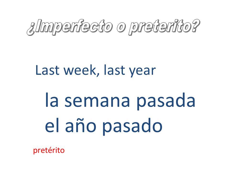 Last week, last year la semana pasada el año pasado pretérito