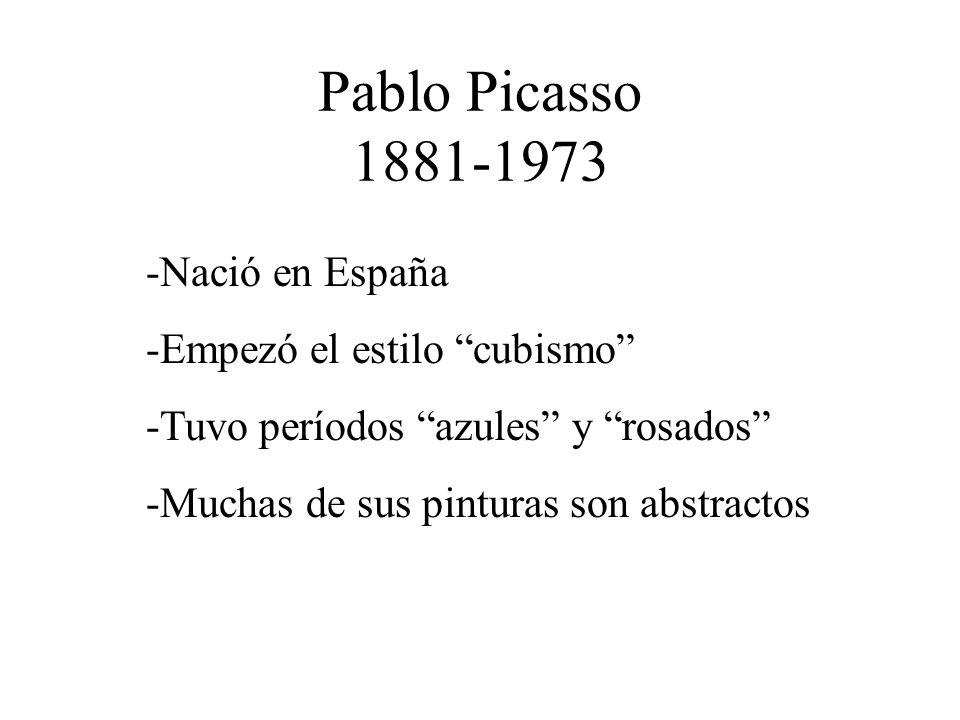 Pablo Picasso 1881-1973 -Nació en España -Empezó el estilo cubismo -Tuvo períodos azules y rosados -Muchas de sus pinturas son abstractos