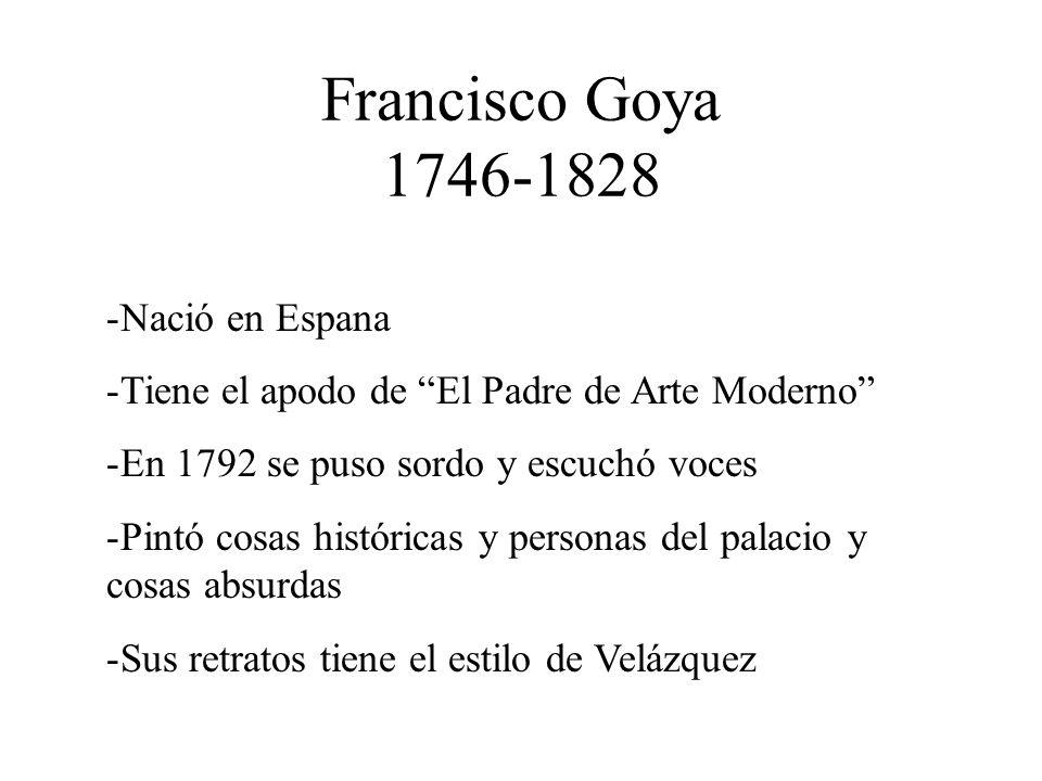 Francisco Goya 1746-1828 -Nació en Espana -Tiene el apodo de El Padre de Arte Moderno -En 1792 se puso sordo y escuchó voces -Pintó cosas históricas y