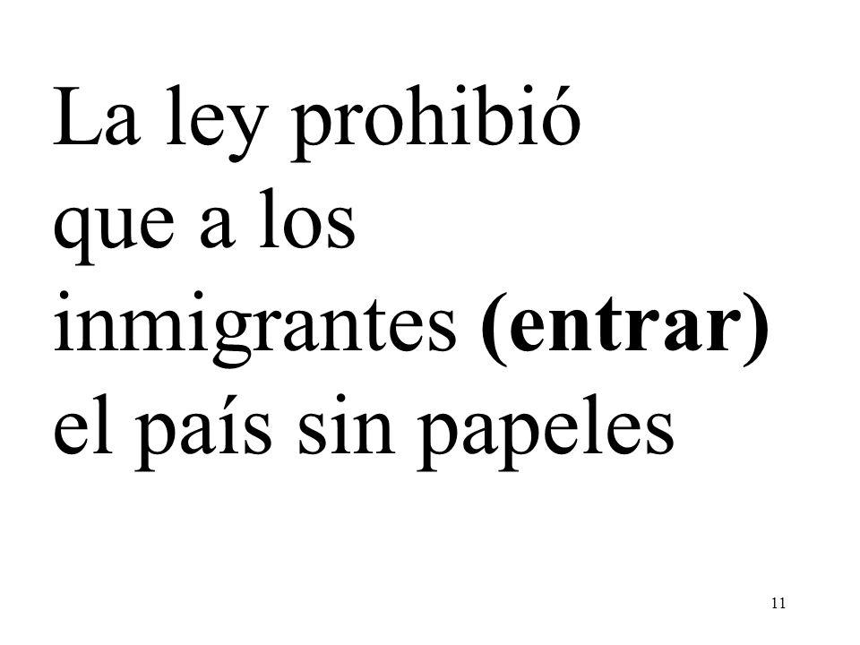 11 La ley prohibió que a los inmigrantes (entrar) el país sin papeles