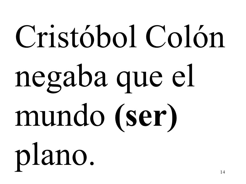 14 Cristóbol Colón negaba que el mundo (ser) plano.