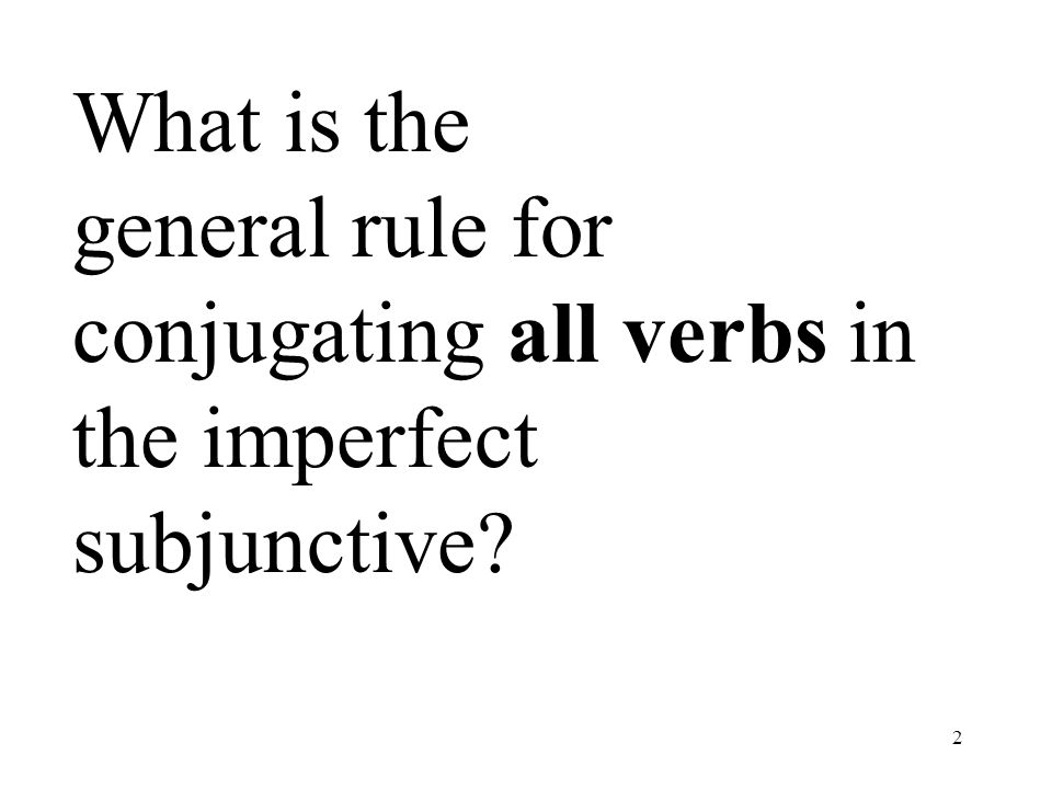 2 What is the general rule for conjugating all verbs in the imperfect subjunctive?