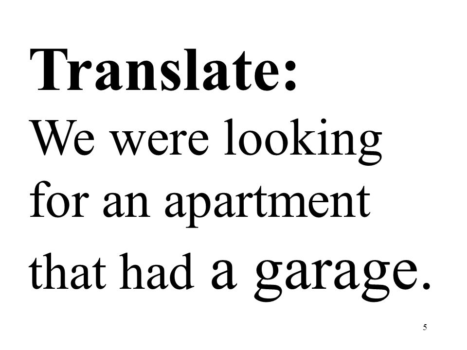 5 Translate: We were looking for an apartment that had a garage.