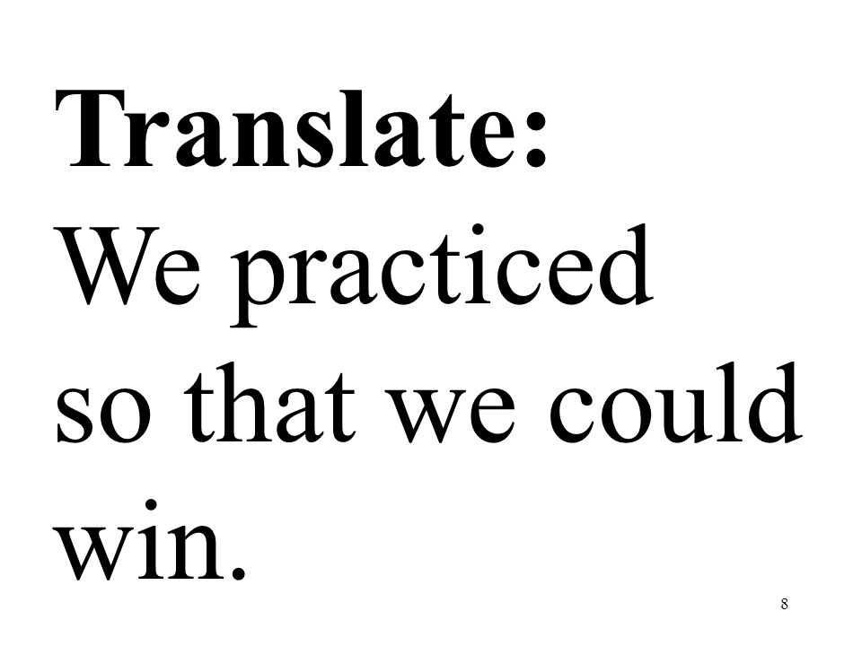 8 Translate: We practiced so that we could win.