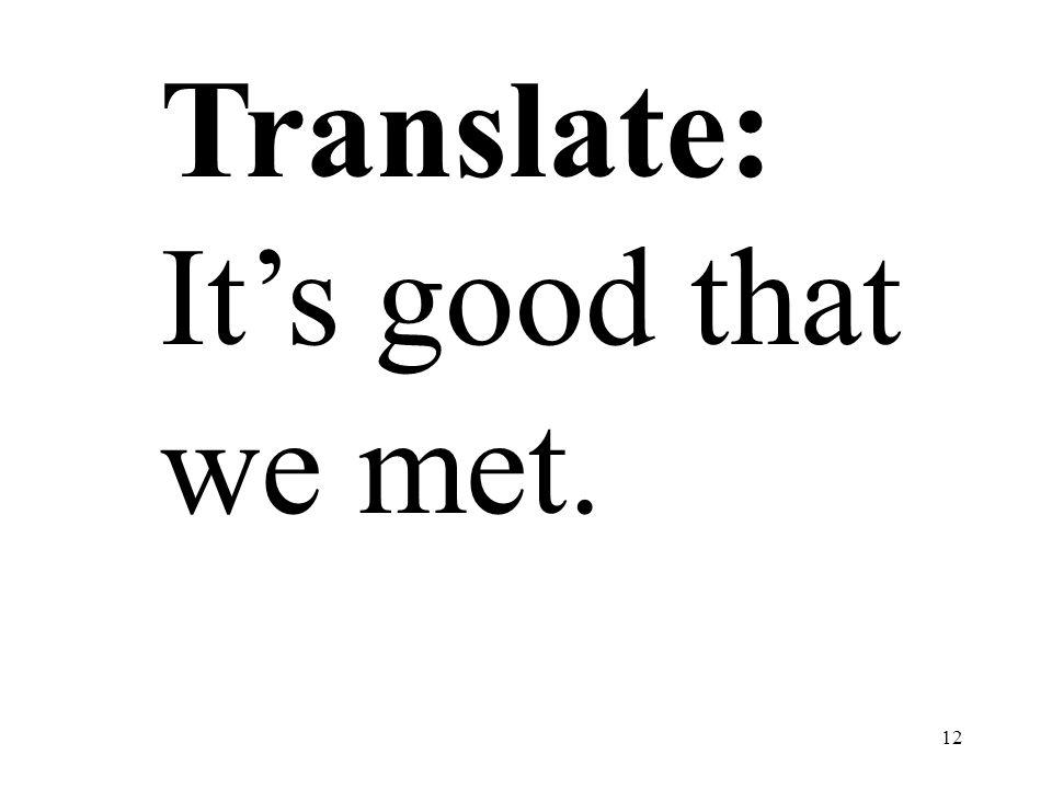 12 Translate: Its good that we met.