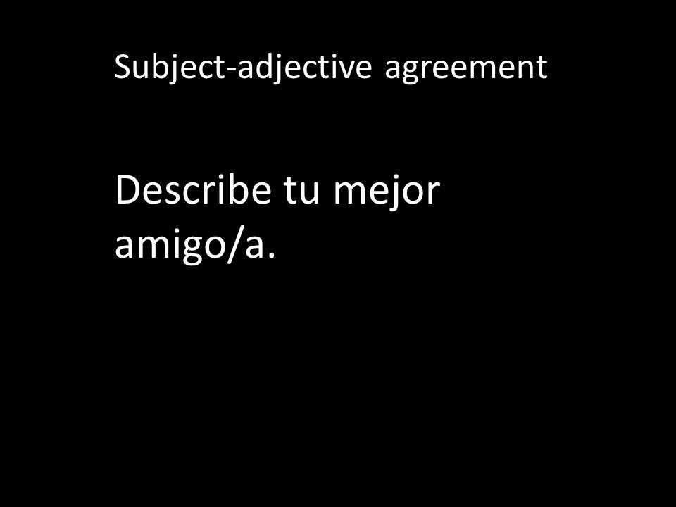 Subject-adjective agreement Describe tu mejor amigo/a.
