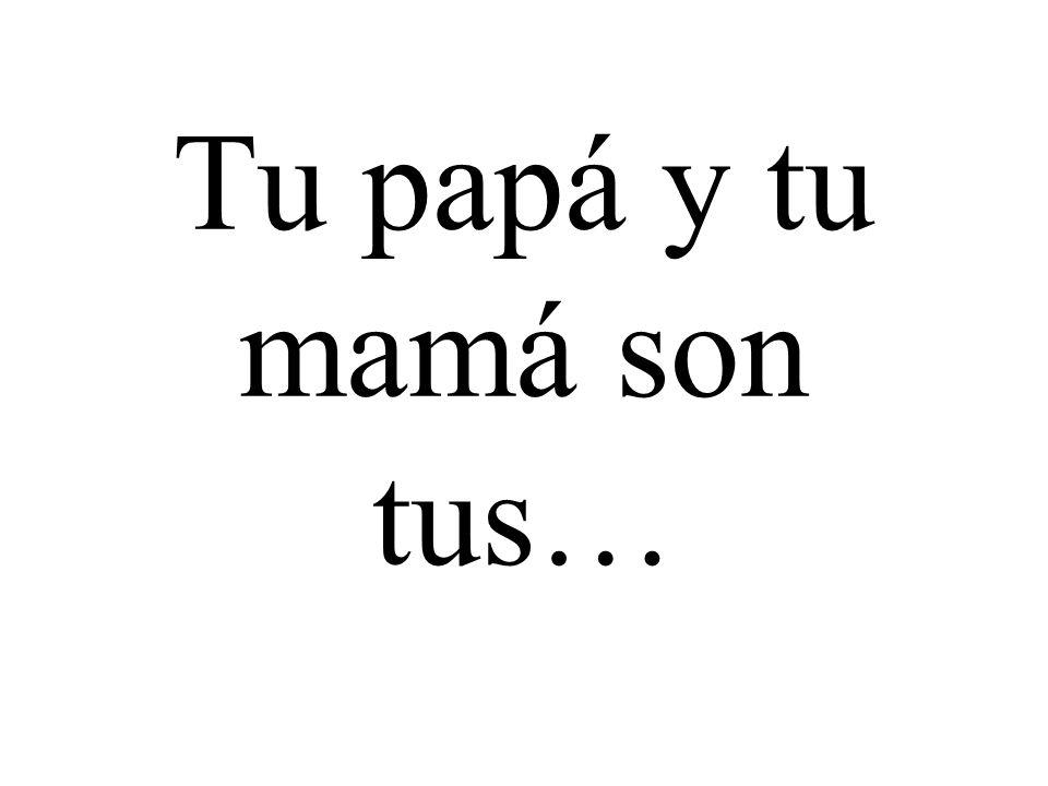 Tu papá y tu mamá son tus…