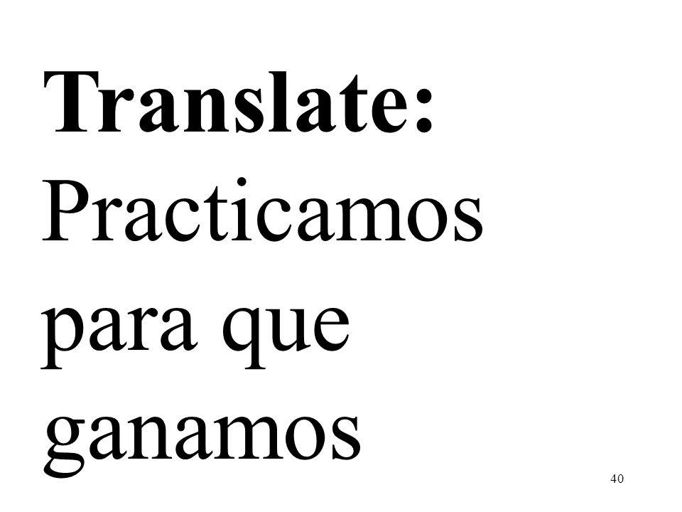 40 Translate: Practicamos para que ganamos
