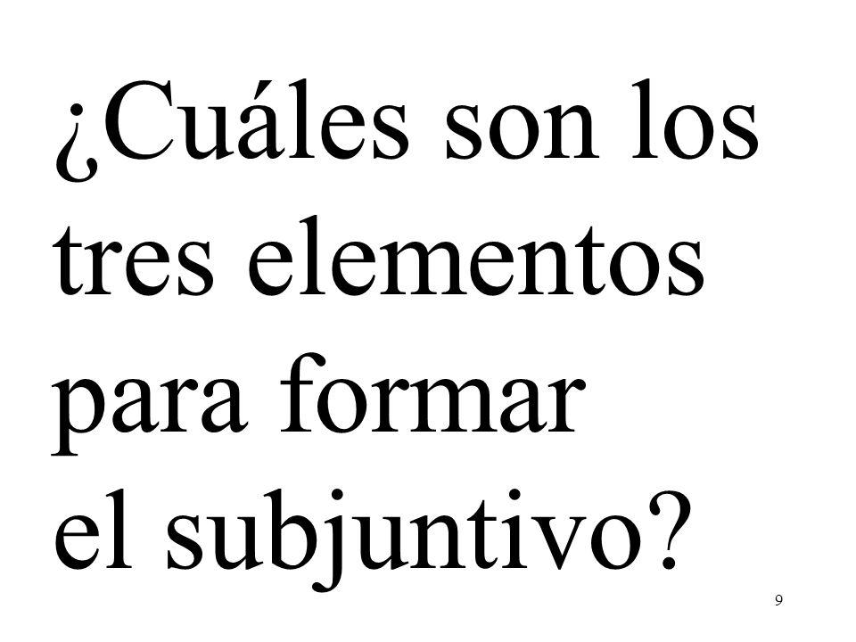 9 ¿Cuáles son los tres elementos para formar el subjuntivo?