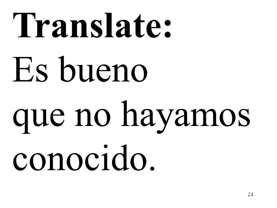 24 Translate: Es bueno que no hayamos conocido.