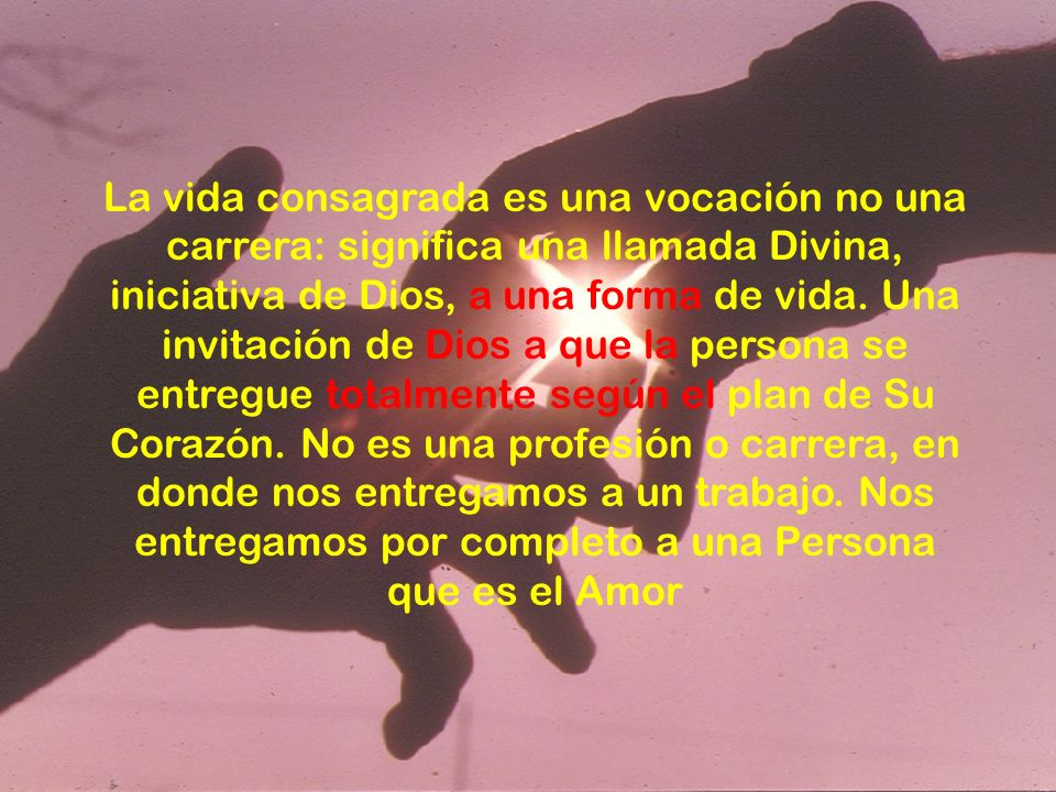 La vida consagrada es una vocación no una carrera: significa una llamada Divina, iniciativa de Dios, a una forma de vida. Una invitación de Dios a que