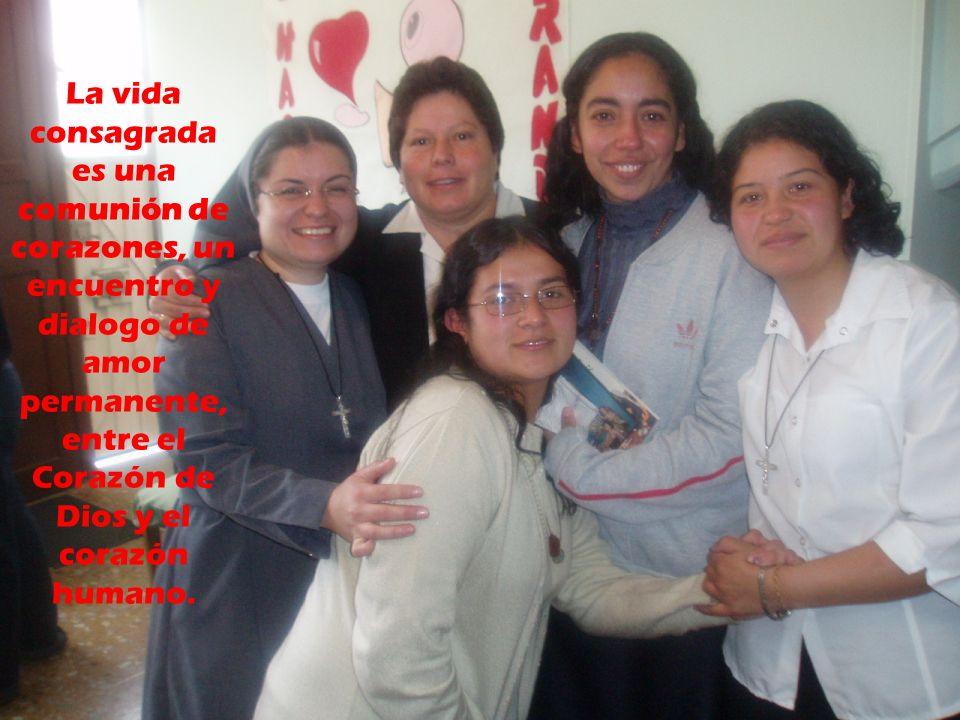 La vida consagrada es una comunión de corazones, un encuentro y dialogo de amor permanente, entre el Corazón de Dios y el corazón humano.