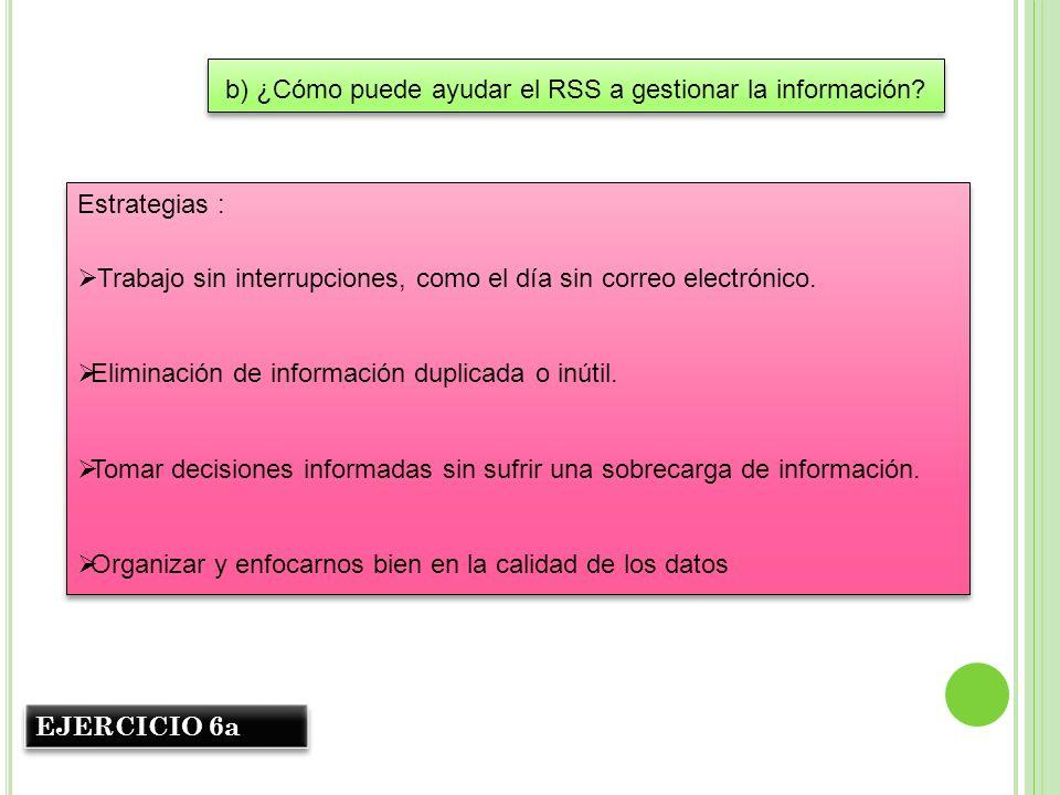 b) ¿Cómo puede ayudar el RSS a gestionar la información? Estrategias : Trabajo sin interrupciones, como el día sin correo electrónico. Eliminación de