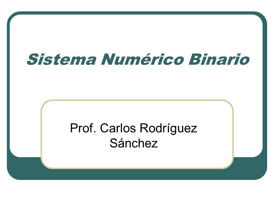 Sistema Numérico Binario Prof. Carlos Rodríguez Sánchez