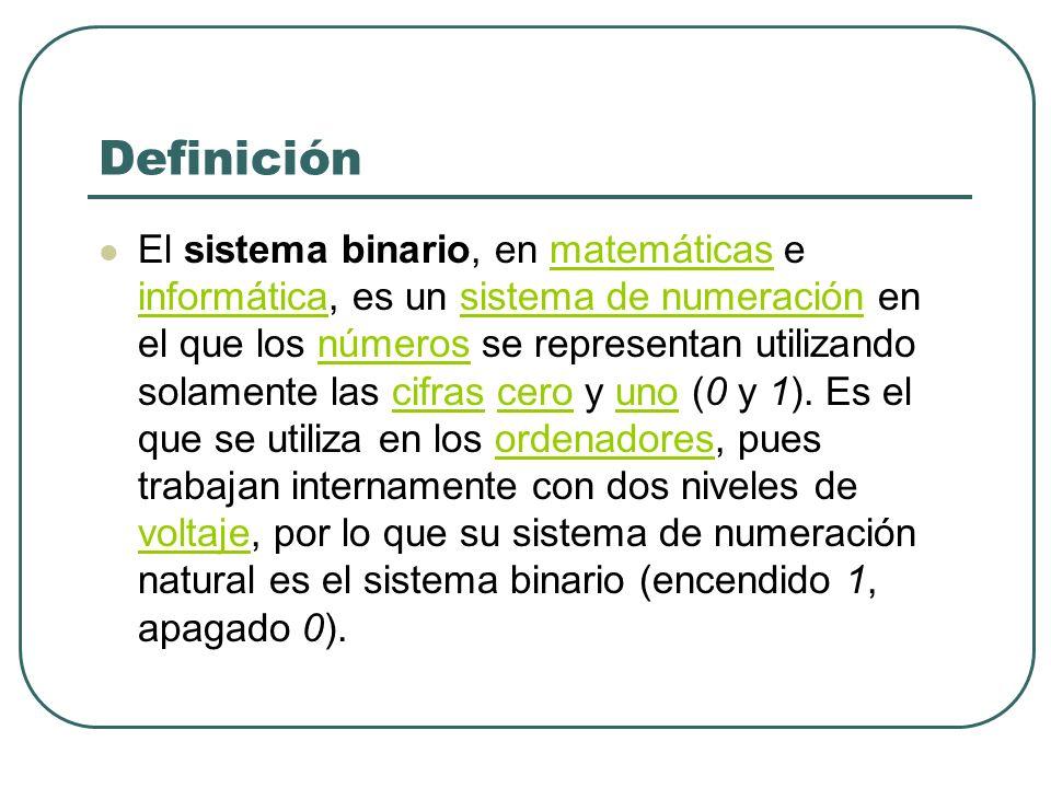 Definición El sistema binario, en matemáticas e informática, es un sistema de numeración en el que los números se representan utilizando solamente las