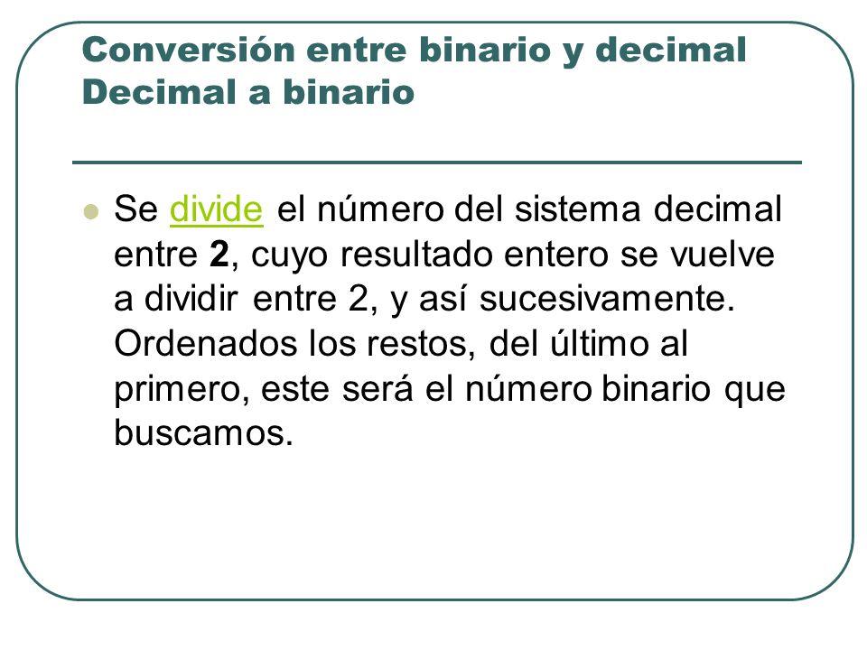 Conversión entre binario y decimal Decimal a binario Se divide el número del sistema decimal entre 2, cuyo resultado entero se vuelve a dividir entre