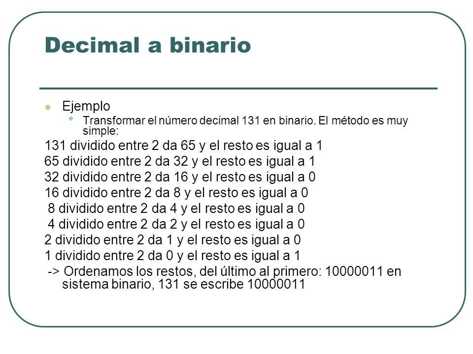 Decimal a binario Ejemplo Transformar el número decimal 131 en binario. El método es muy simple: 131 dividido entre 2 da 65 y el resto es igual a 1 65