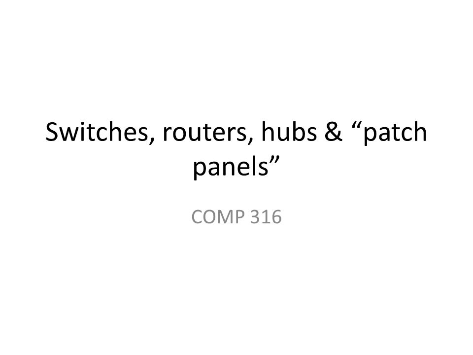 Switches, routers, hubs & patch panels COMP 316