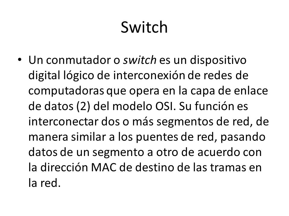 Switch Un conmutador o switch es un dispositivo digital lógico de interconexión de redes de computadoras que opera en la capa de enlace de datos (2) d