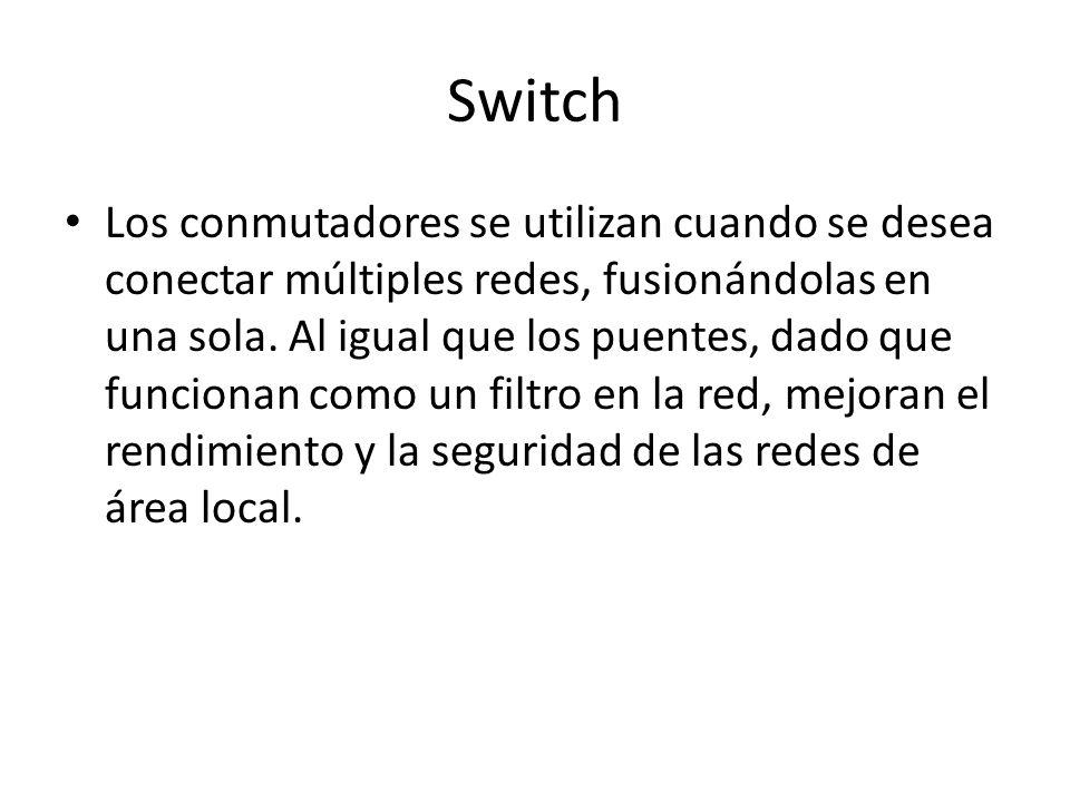 Switch Los conmutadores se utilizan cuando se desea conectar múltiples redes, fusionándolas en una sola. Al igual que los puentes, dado que funcionan
