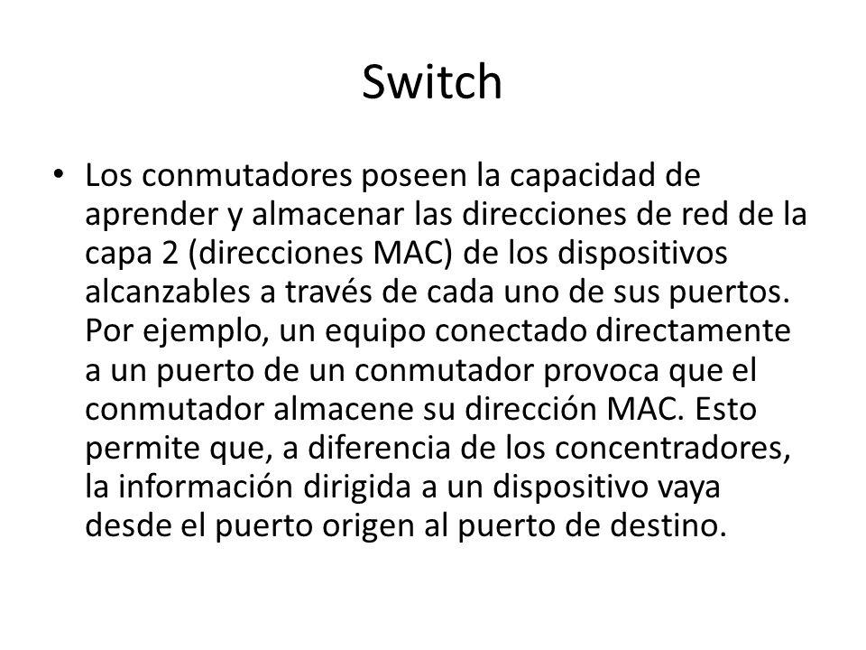 Switch Los conmutadores poseen la capacidad de aprender y almacenar las direcciones de red de la capa 2 (direcciones MAC) de los dispositivos alcanzab