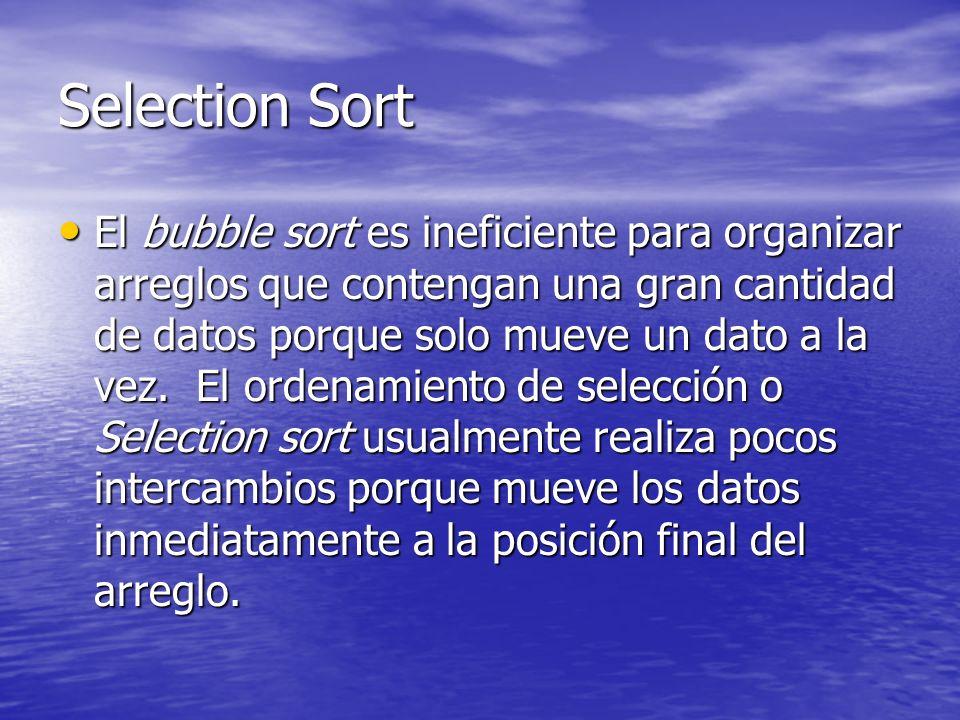 Selection Sort El bubble sort es ineficiente para organizar arreglos que contengan una gran cantidad de datos porque solo mueve un dato a la vez. El o