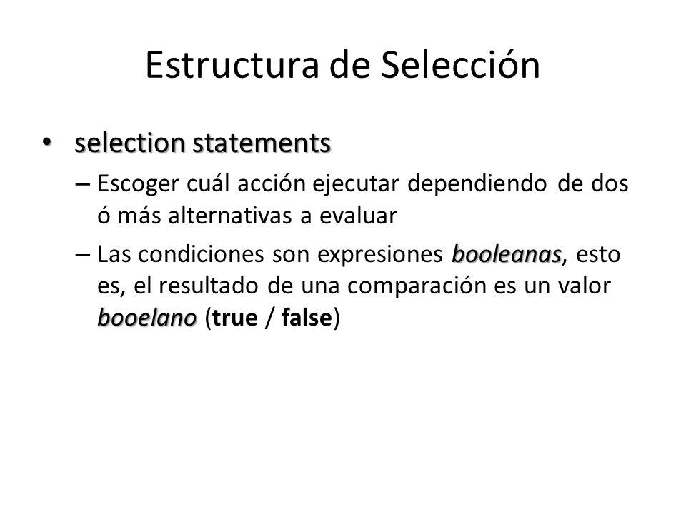 Estructura de Selección selection statements selection statements – Escoger cuál acción ejecutar dependiendo de dos ó más alternativas a evaluar booleanas booelano – Las condiciones son expresiones booleanas, esto es, el resultado de una comparación es un valor booelano (true / false)
