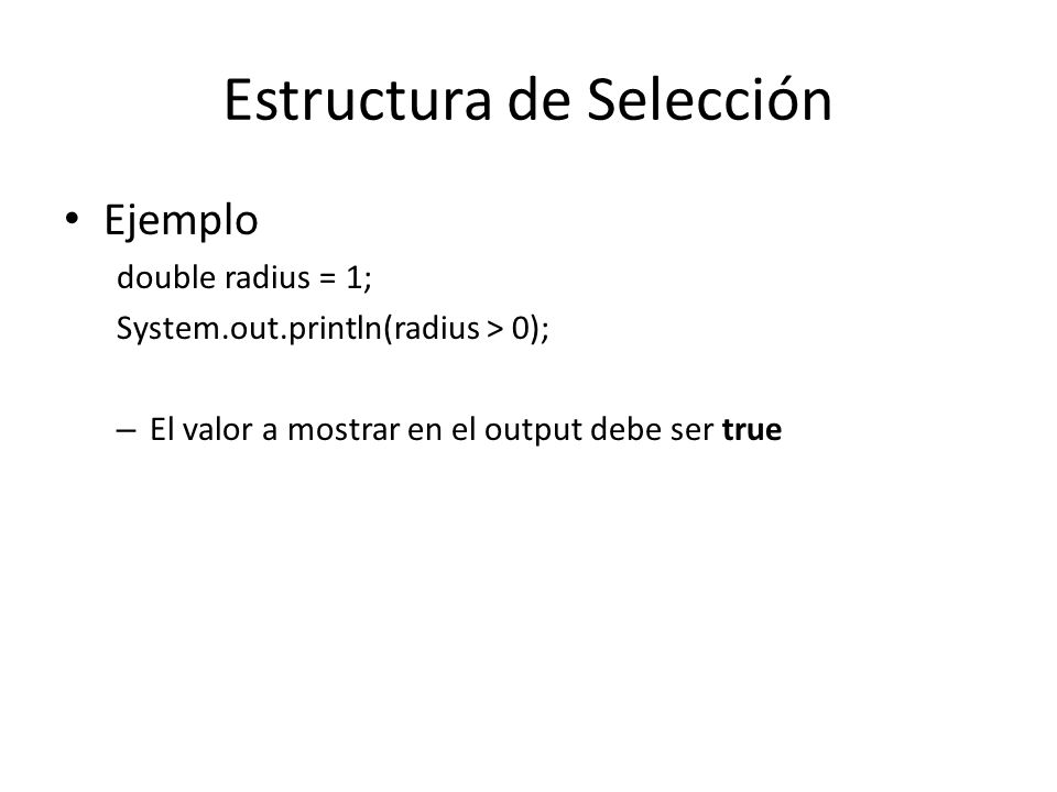 Estructura de Selección if statements – One-way if statements Formato: if (boolean-expression) { statement(s); } (radius >= 0) false true area = radius * radius * PI; System.out.println(The area for the circle of radius + radius + is + area);
