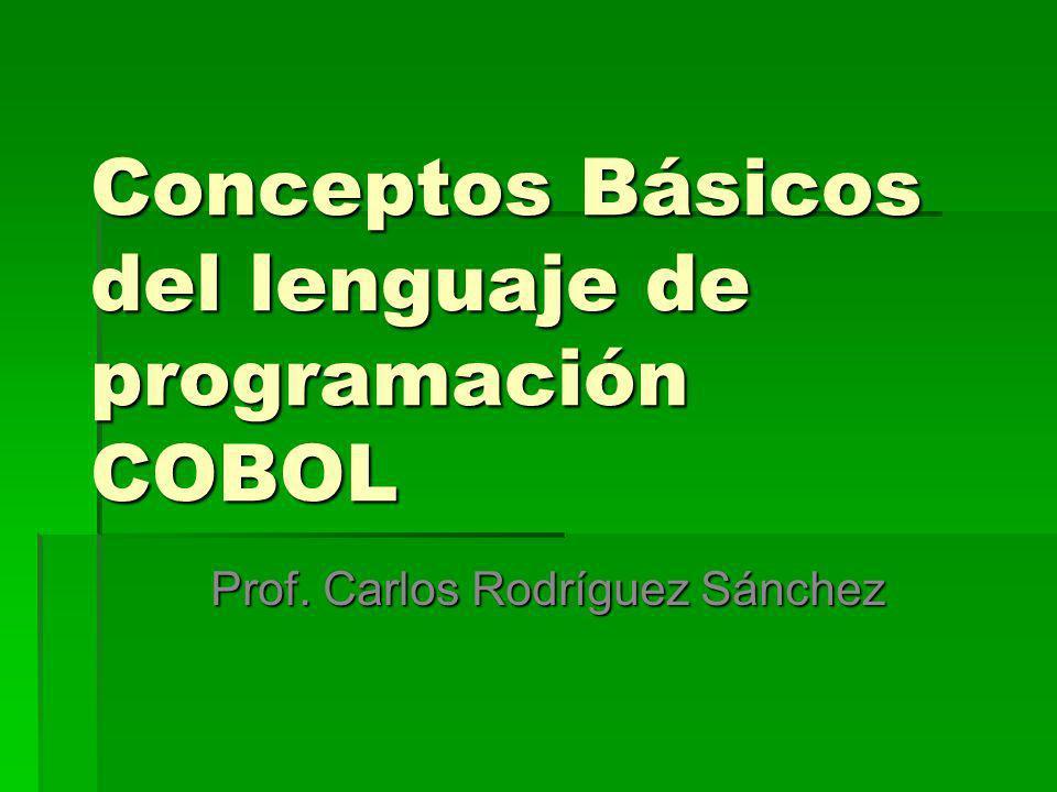 Conceptos Básicos del lenguaje de programación COBOL Prof. Carlos Rodríguez Sánchez