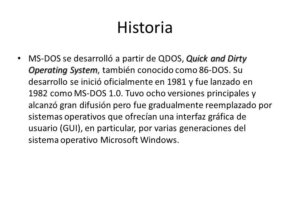 Historia Quick and Dirty Operating System MS-DOS se desarrolló a partir de QDOS, Quick and Dirty Operating System, también conocido como 86-DOS. Su de