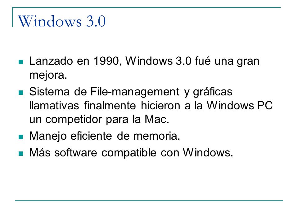 Windows 3.0 Lanzado en 1990, Windows 3.0 fué una gran mejora. Sistema de File-management y gráficas llamativas finalmente hicieron a la Windows PC un