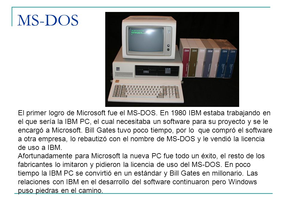 MS-DOS El primer logro de Microsoft fue el MS-DOS. En 1980 IBM estaba trabajando en el que sería la IBM PC, el cual necesitaba un software para su pro