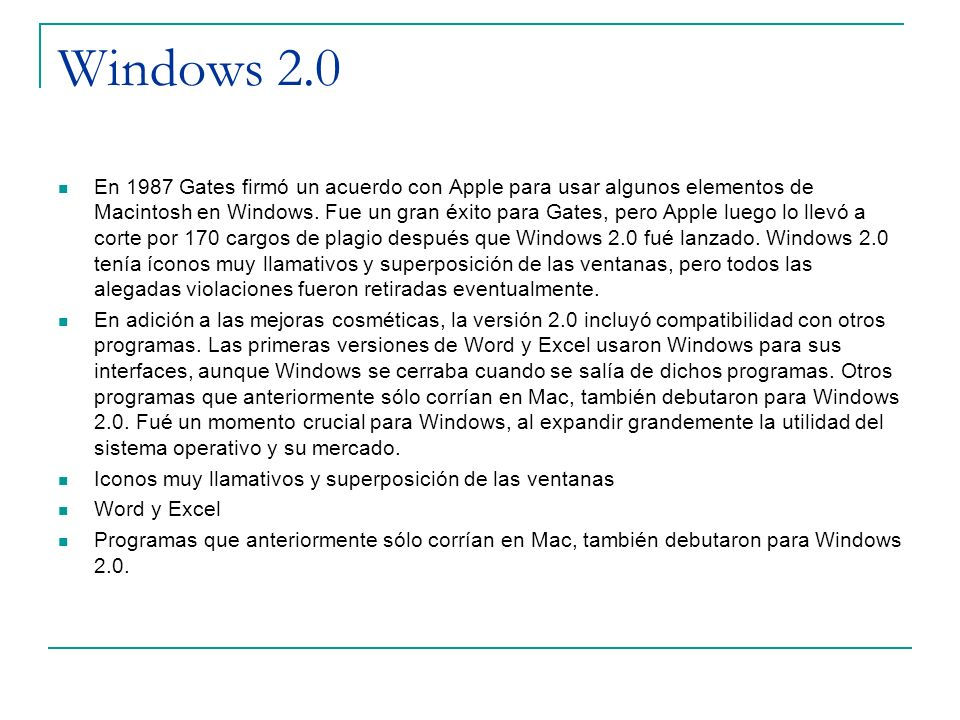 Windows 2.0 En 1987 Gates firmó un acuerdo con Apple para usar algunos elementos de Macintosh en Windows. Fue un gran éxito para Gates, pero Apple lue