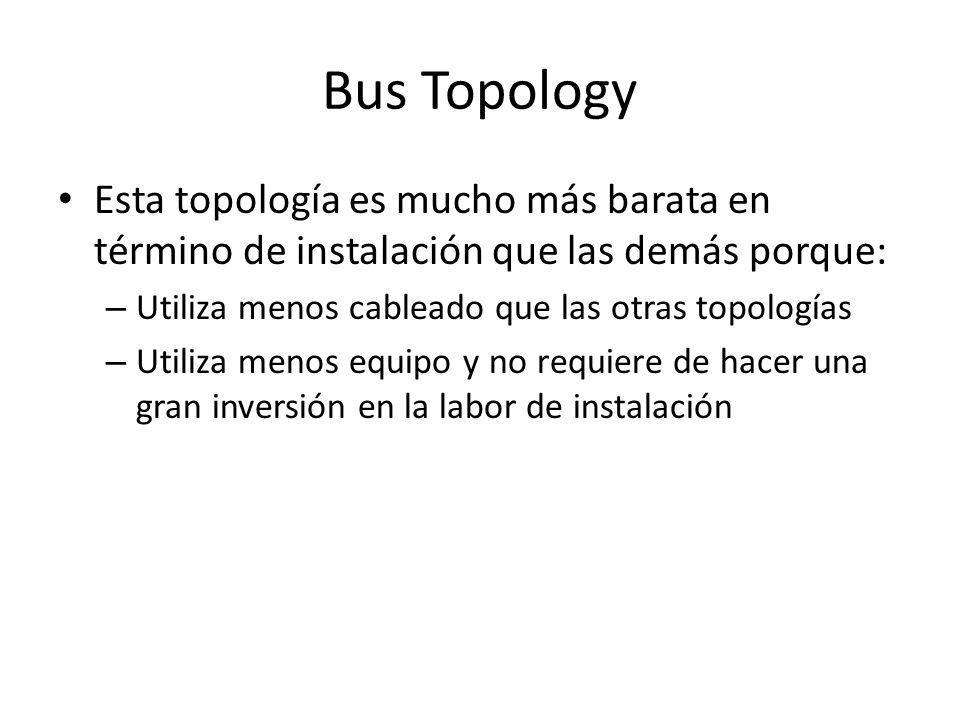 Bus Topology Esta topología es mucho más barata en término de instalación que las demás porque: – Utiliza menos cableado que las otras topologías – Utiliza menos equipo y no requiere de hacer una gran inversión en la labor de instalación