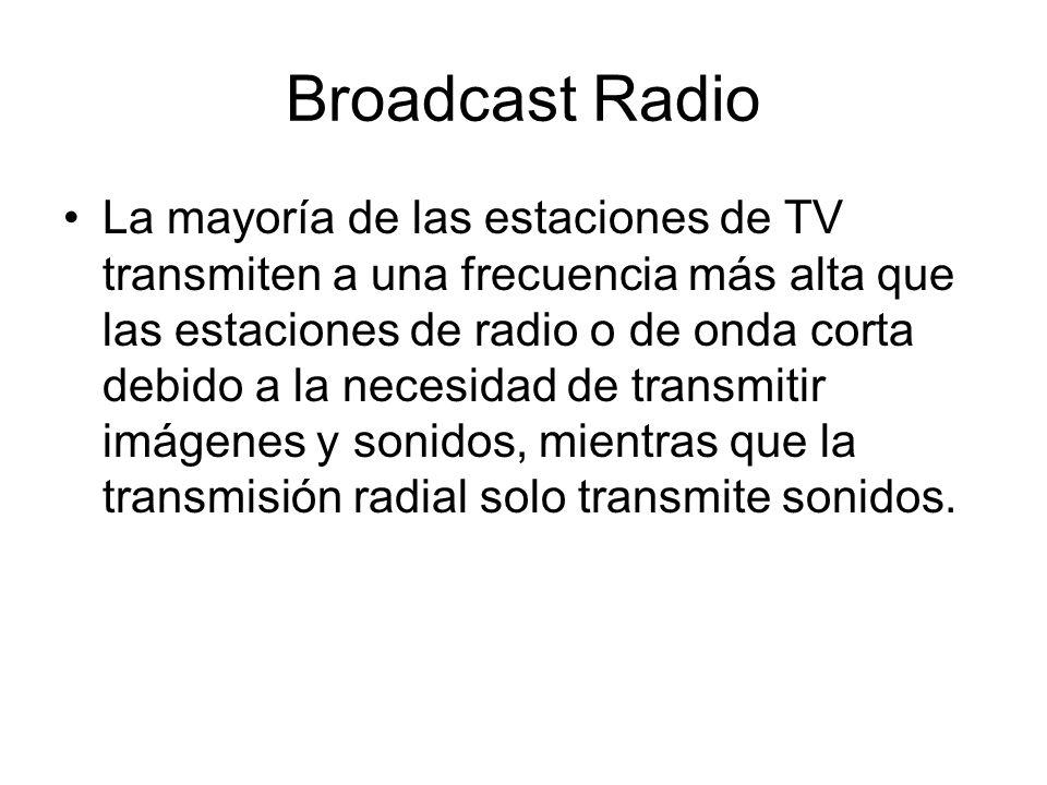 Broadcast Radio La mayoría de las estaciones de TV transmiten a una frecuencia más alta que las estaciones de radio o de onda corta debido a la necesi