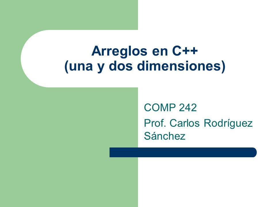 Arreglos en C++ (una y dos dimensiones) COMP 242 Prof. Carlos Rodríguez Sánchez