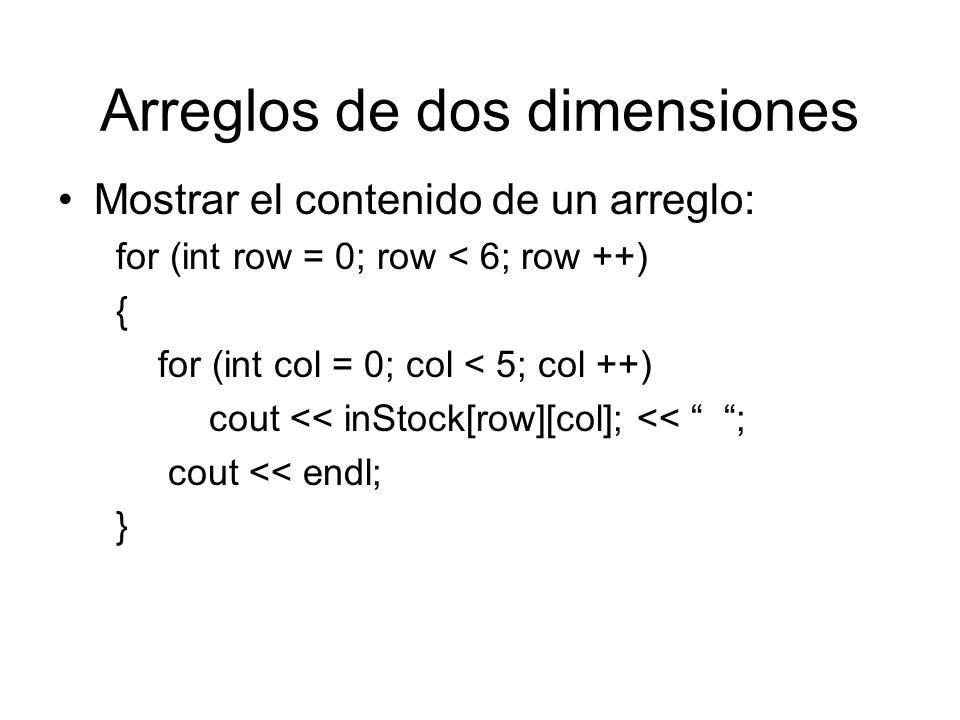 Arreglos de dos dimensiones Mostrar el contenido de un arreglo: for (int row = 0; row < 6; row ++) { for (int col = 0; col < 5; col ++) cout << inStoc
