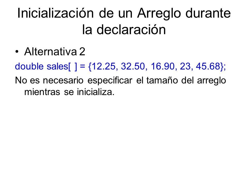 Inicialización de un Arreglo durante la declaración Alternativa 2 double sales[ ] = {12.25, 32.50, 16.90, 23, 45.68}; No es necesario especificar el t
