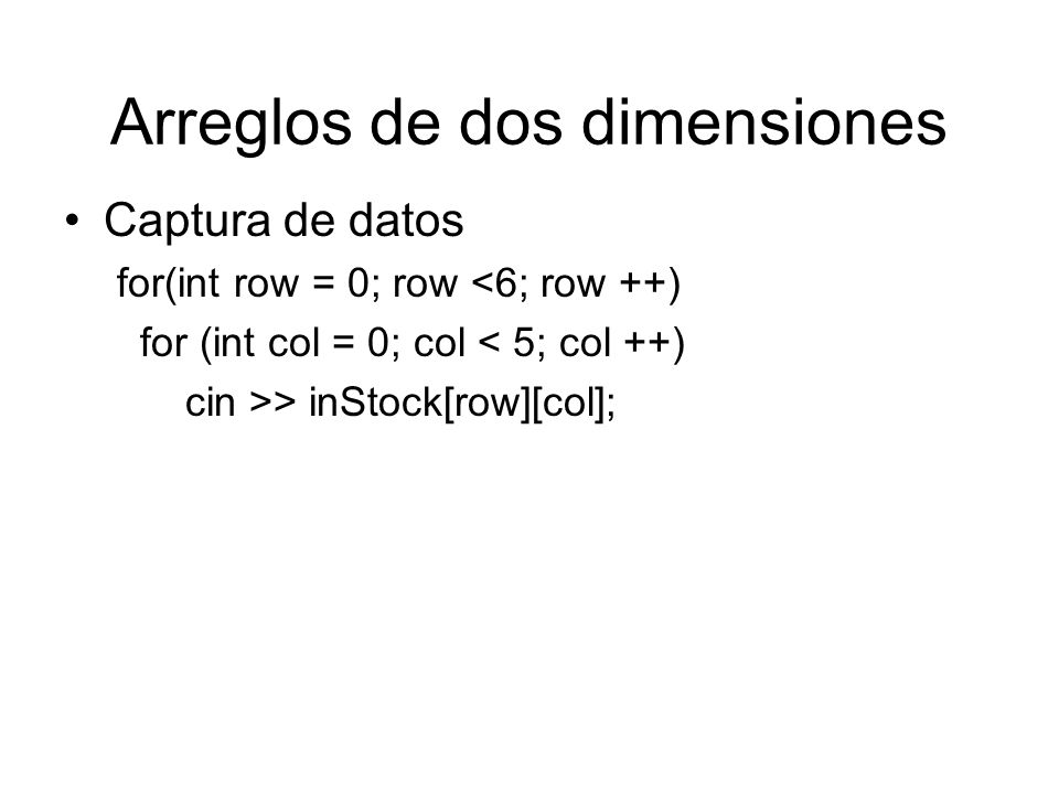 Arreglos de dos dimensiones Suma por filas –Loop for for (int row = 0; row < 6; row ++) { sum = 0; for (int col = 0; col < 5; col ++) sum = sum + inStock[row][col]; cout << Sum of row << row + 1 << = << sum << endl; }