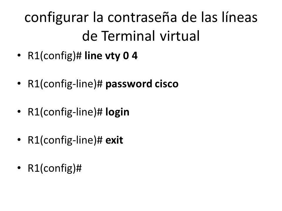 configurar la contraseña de las líneas de Terminal virtual R1(config)# line vty 0 4 R1(config-line)# password cisco R1(config-line)# login R1(config-l