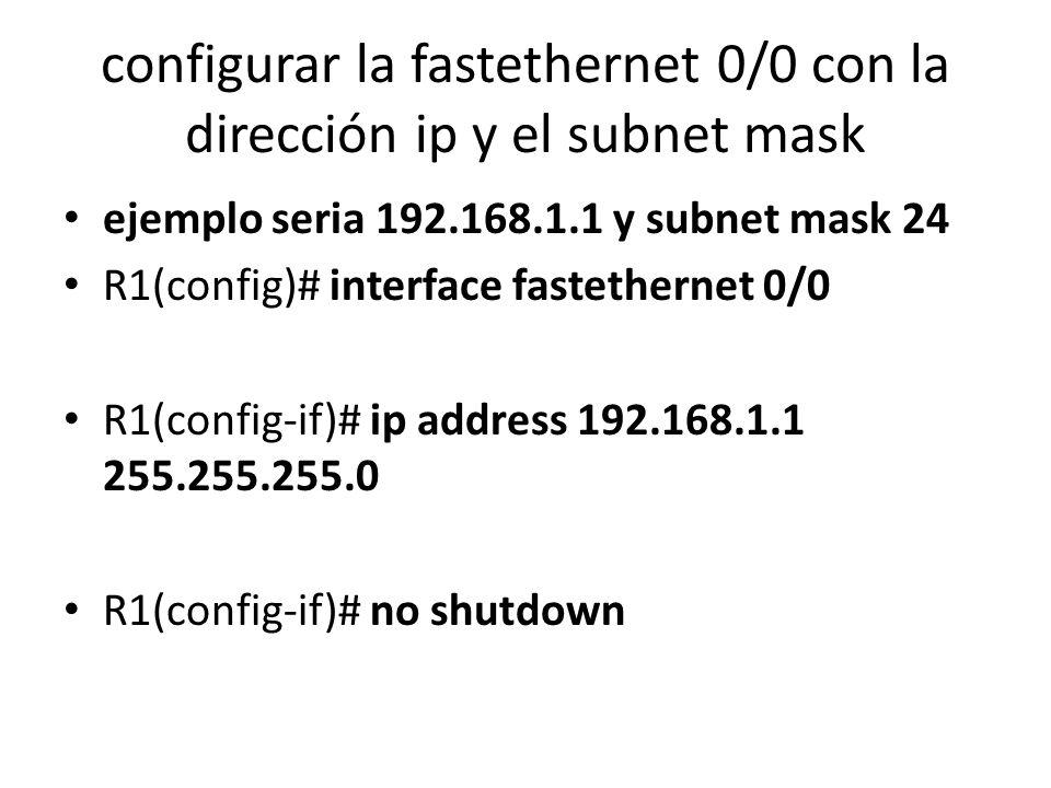 configurar la fastethernet 0/0 con la dirección ip y el subnet mask ejemplo seria 192.168.1.1 y subnet mask 24 R1(config)# interface fastethernet 0/0