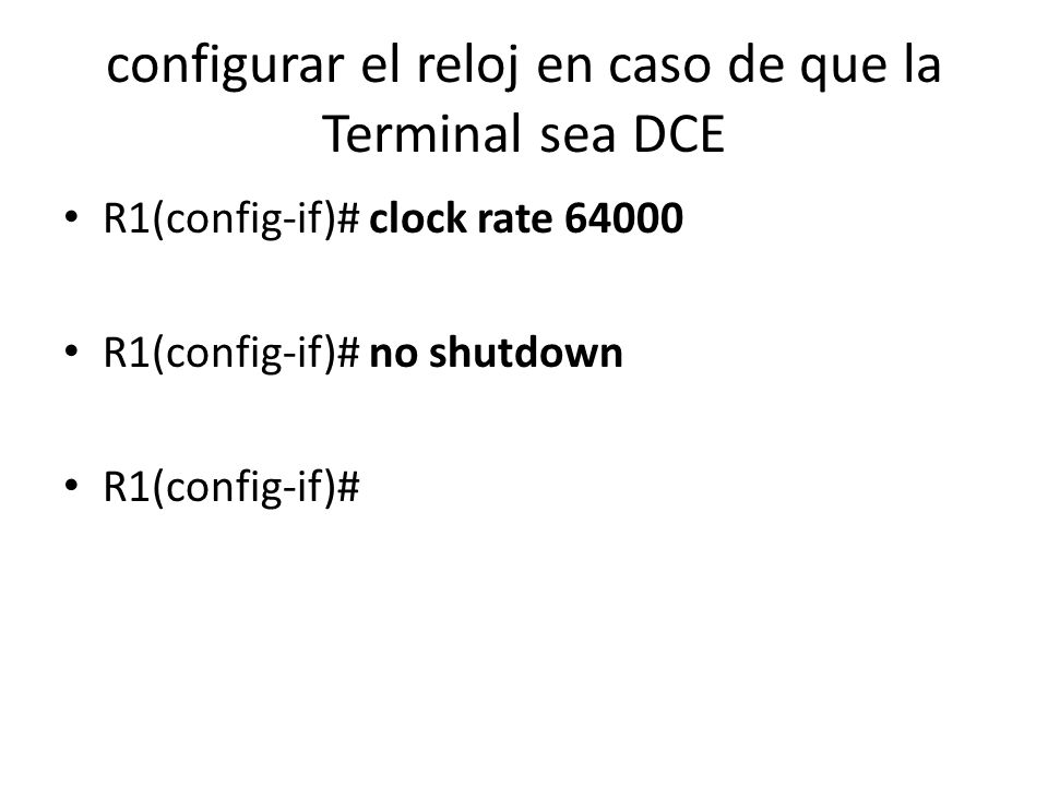 configurar el reloj en caso de que la Terminal sea DCE R1(config-if)# clock rate 64000 R1(config-if)# no shutdown R1(config-if)#