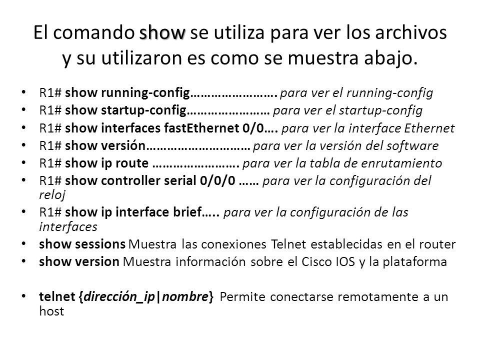show El comando show se utiliza para ver los archivos y su utilizaron es como se muestra abajo. R1# show running-config……………………. para ver el running-c