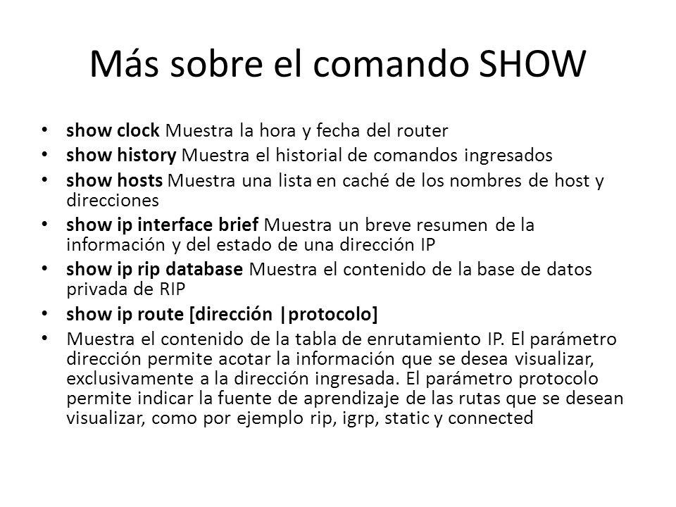 Más sobre el comando SHOW show clock Muestra la hora y fecha del router show history Muestra el historial de comandos ingresados show hosts Muestra un