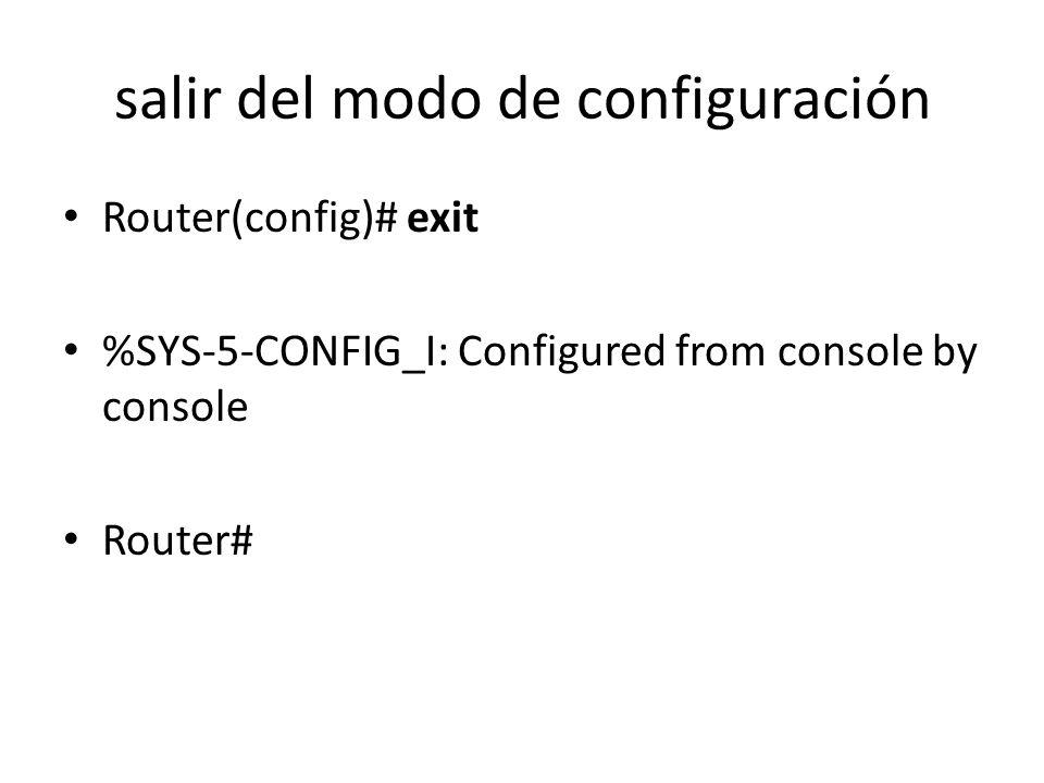salir del modo de configuración Router(config)# exit %SYS-5-CONFIG_I: Configured from console by console Router#