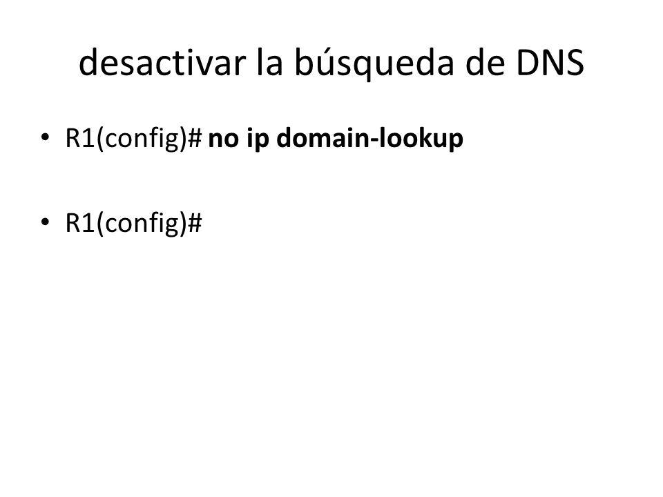 desactivar la búsqueda de DNS R1(config)# no ip domain-lookup R1(config)#